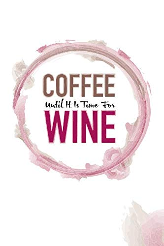 Coffee Until It Is Time For Wine: Lined Journal Notebook For Coffee Drinkers and Wine Lovers (Coffee and Wine)