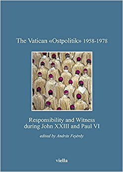 The Vatican Ostpolitik 1958-1978: Responsibility and Witness During John XXIII and Paul VI (Bibliotheca Academiae Hungariae - Roma. Studia)