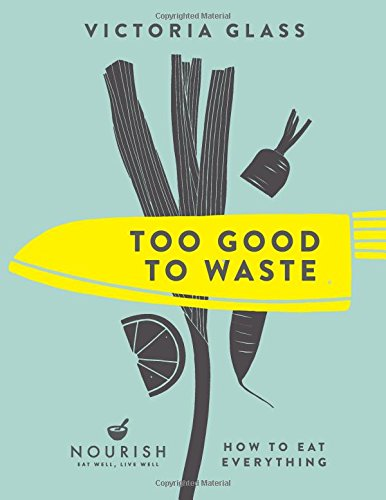 Too Good To Waste: How to Eat Everything by Victoria Glass