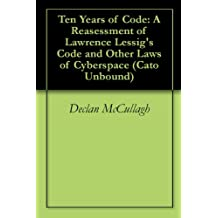 Ten Years of Code: A Reasessment of Lawrence Lessig's Code and Other Laws of Cyberspace (Cato Unbound Book 52009)