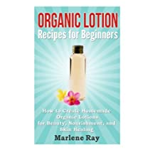 Organic Lotion Recipes for Beginners: How to Create Homemade Organic Lotions For Beauty, Nourishment, and Skin Healing
