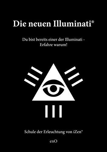 Die neuen Illuminati ®: Du bist bereits einer der Illuminati - Erfahre warum! Schule der Erleuchtung von iZen ®
