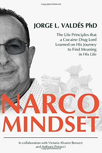 Narco Mindset: The Life Principles that a Cocaine Drug Lord Learned on His Journey to Find Meaning in His Life