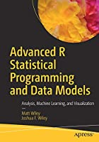 Advanced R Statistical Programming and Data Models: Analysis, Machine Learning, and Visualization Front Cover