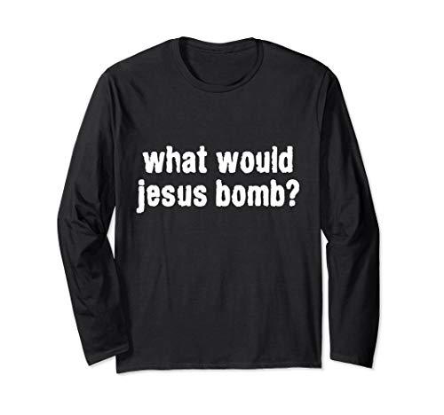 Would Jesus Bomb Shirt - What Would Jesus Bomb Anti-War Long Sleeve T-Shirt