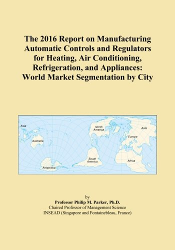 The 2016 Report on Manufacturing Automatic Controls and Regulators for Heating, Air Conditioning, Refrigeration, and Appliances: World Market Segmentation by City