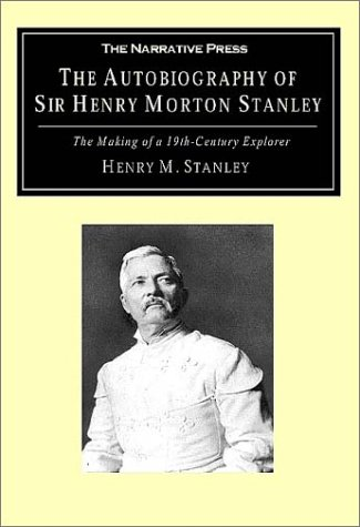 The Autobiography of Sir Henry Morton Stanley: The Making of a 19th-Century Explorer