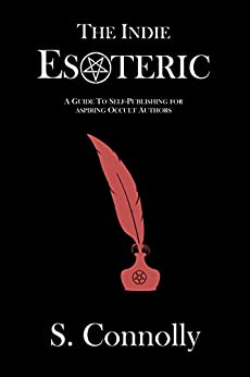 The Indie Esoteric: A Guide to Self Publishing for Aspiring Occult Authors by [Connolly, S.]