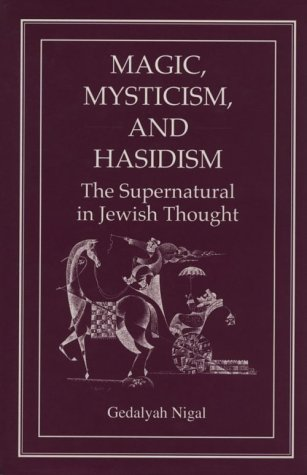 Magic, Mysticism, and Hasidism: The Supernatural in Jewish Thought por Gedalyah Nigal