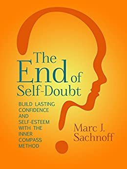 The End of Self- Doubt: Build Lasting Confidence and Self-Esteem with The Inner Compass Method by [Sachnoff, Marc]