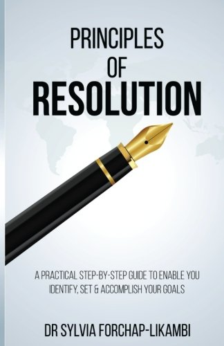 Principles of Resolution: A Practical Step-by-Step Guide To Enable You Identify, Set & Accomplish Your Goals
