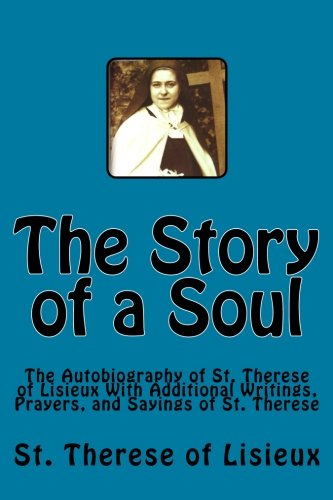 The Story of a Soul: The Autobiography of St. Therese of Lisieux With Additional Writings, Prayers, and Sayings of St. Therese (Illustrated)