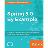 Spring 5.0 By Example: Grasp the fundamentals of Spring 5.0 to build modern, robust, and scalable Java applications