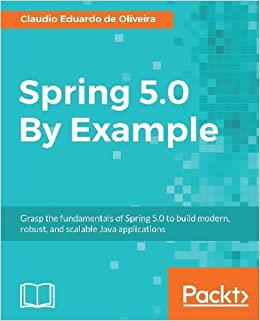 Spring 5 0 By Example: Grasp the fundamentals of Spring 5 0 to build