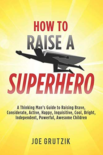How to Raise a Superhero: A Thinking Man's Guide to Raising Brave, Considerate, Active, Happy, Inquisitive, Cool, Bright, Independent, Powerful, Awesome Children (Being A Single Mom To A Newborn)