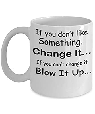 If You Don't Like Something Change It If You Can't Change It Blow It Up -White Mug- Unique Birthday, Special Or Funny Occasion Gift. Best 11 Oz Ceramic Novelty Cup for Coffee, Tea Or Toddy