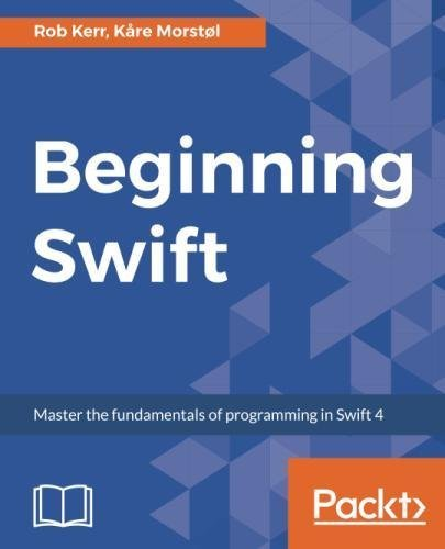 Beginning Swift: Master the fundamentals of programming in Swift 4 by Packt Publishing