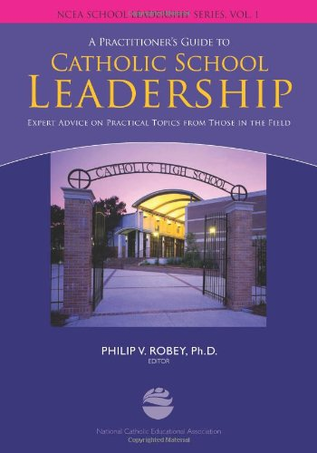 Practitioners Guide to Catholic School Leadership: Expert Advice on practical Topics in the Field (NCEA School Leadership Series, Vol. 1)