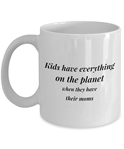 Kids Have Everything On The Planet When They Have Their Moms, 11Oz Coffee Mug Best Inspirational Gifts and Sarcasm Perfect Birthday Gifts for Men or W