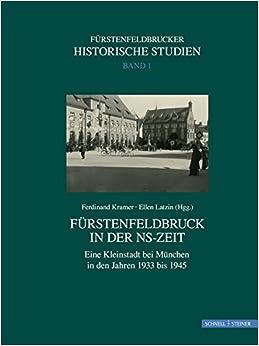 Furstenfeldbruck in Der NS-Zeit: Eine Kleinstadt Bei Munchen in Den Jahren 1933 Bis 1945 (Schriften Zur Geschichte Von Furstenfeldbruck)