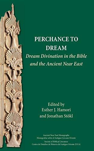 Perchance to Dream: Dream Divination in the Bible and the Ancient Near East (Ancient Near East Monographs 21) Esther J. Hamori