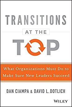 Transitions at the Top: What Organizations Must Do to Make Sure New Leaders Succeed by [Ciampa, Dan, Dotlich, David L.]