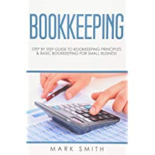 Bookkeeping: Step by Step Guide to Bookkeeping Principles and Basic Bookkeeping for Small Business
