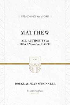 Matthew: All Authority in Heaven and on Earth (Preaching the Word) by [O'Donnell, Douglas Sean]
