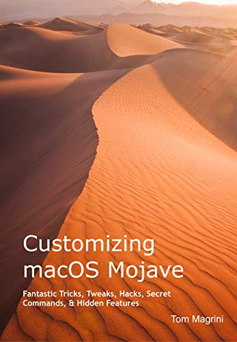 Customizing macOS Mojave: Fantastic Tricks, Tweaks, Hacks, Secret Commands, & Hidden Features [Print Replica] Kindle Edition