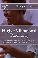 Higher Vibrational Parenting: Live the Energy Dynamics to Enjoy a Greater Parent-Child-Humanity Connection