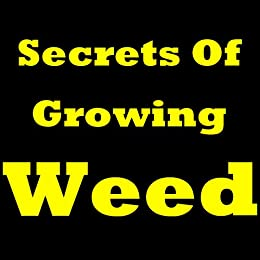 Secrets Of Growing Weed: How to Grow Weed Indoors! Discover The Untold Secrets of How to Grow Cannabis, or in Other Words, How To Grow Marijuana at Home! by [Santiago, Anthony M.]