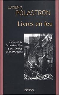 Livres en feu : histoire de la destruction sans fin des bibliothèques, Polastron, Lucien Xavier
