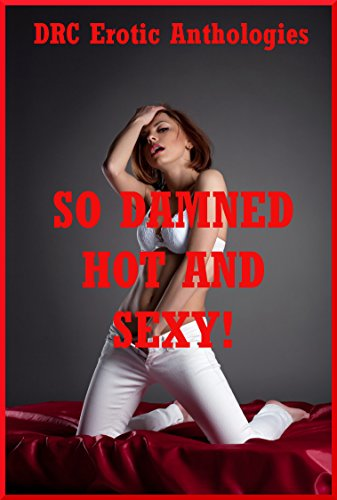 So Damned Hot and Sexy!: Twenty Explicit Erotica Stories