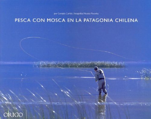 Pesca Con Mosca En La Patagonia Chilena / Fly Fishing in Chilean Patagonia (Spanish Edition) by Origo Ediciones