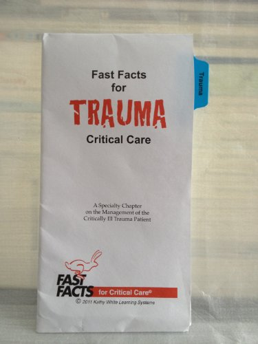 Fast Facts for Trauma Critical Care: A Specialty Chapter on the Management of the Critically Ill Trauma Patient by Kathy White Learning Systems