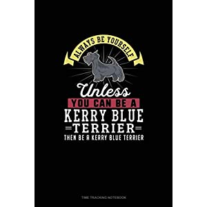 Always Be Yourself Unless You Can Be A Kerry Blue Terrier Then Be A Kerry Blue Terrier: Time Tracking Notebook 14