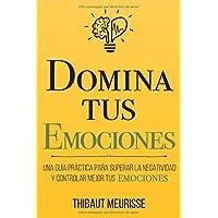 Domina Tus Emociones: Una guía práctica para superar la negatividad y controlar...