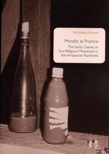 Morality As Practice: The Santo Daime, an Eco-Religious Movement in the Amazonian Rainforest (Uppsala Studies in Cultural Anthropology) Titti Kristina Schmidt