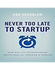 Never Too Late to Startup: How Mid-Life Entrepreneurs Create Wealth, Freedom & Purpose