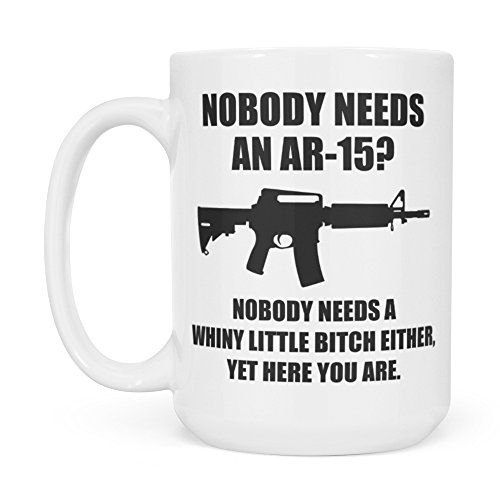 Nobody Needs An AR-15? Nobody Needs A Whiny Little Bitch Either Coffee Mug - Funny AR15 Gift - Black Armalite Rifle - 2nd Amendment Patriotic Gun Rights - White 15oz Coffee Cup or Tea Cup
