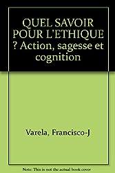 QUEL SAVOIR POUR L'ETHIQUE ? Action, sagesse et cognition