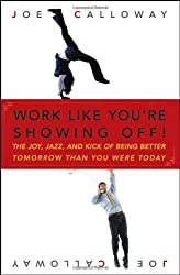 Work Like You're Showing Off: The Joy, Jazz, and Kick of Being Better Tomorrow Than You Were Today by Joe Calloway (2007-06-22)