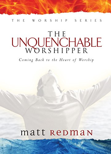 The Unquenchable Worshipper: Coming Back to the Heart of Worship (The Worship Series)