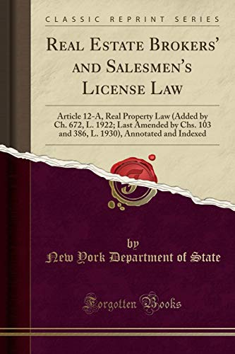 Real Estate Brokers' and Salesmen's License Law: Article 12-A, Real Property Law (Added by Ch. 672, L. 1922; Last Amended by Chs. 103 and 386, L. 1930), Annotated and Indexed (Classic Reprint)