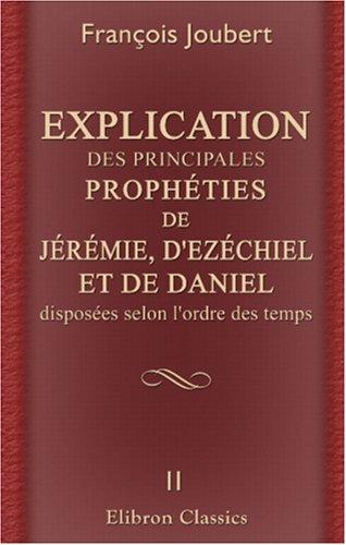 Explication des principales prophéties de Jérémie, d'Ezéchiel, et de Daniel, disposées selon l'ordre des tems: Tome 2 (French Edition) pdf epub