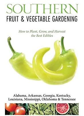 Southern Fruit & Vegetable Gardening: Plant, Grow, and Harvest the Best Edibles - Alabama, Arkansas, Georgia, Kentucky, Louisiana, Mississippi, ... (Fruit & Vegetable Gardening Guides)