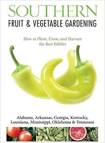 Southern Fruit U0026 Vegetable Gardening: Plant, Grow, And Harvest The Best  Edibles   Alabama, Arkansas, Georgia, Kentucky, Louisiana, Mississippi, .