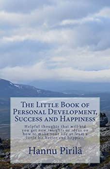 The Little Book of Personal Development, Success and Happiness: Helpful thoughts that will aid you get new insights or ideas on how to make your life at least a little bit better and happier. by [Pirilä, Hannu]