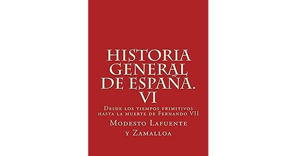 Historia general de España. VI: Desde los tiempos primitivos hasta la muerte de Fernando VII eBook: Modesto Lafuente y Zamalloa: Amazon.com.mx: Tienda ...