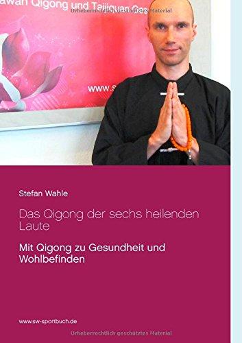 Das Qigong der sechs heilenden Laute: Mit Qigong zu Gesundheit und Wohlbefinden